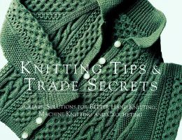 Knitting Tips and Trade Secrets: Clever Solutions for Better Hand Knitting, Machine Knitting, and Crocheting