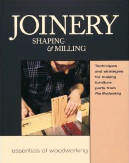 Joinery, Shaping and Milling: Techniques and Strategies for Making Furniture Parts from Fine Woodworking