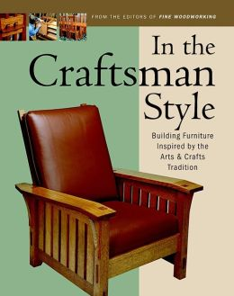 In the Craftsman Style: Building Furniture Inspired by the Arts and Crafts Tradition