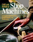 Book Cover Image. Title: Care and Repair of Shop Machines:  A Complete Guide to Setup, Troubleshooting and Maintenance, Author: John White