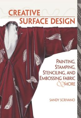 Creative Surface Design: Painting, Stamping, Stenciling, and Embossing Fabric and More