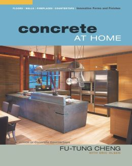 Concrete at Home: Innovative Forms and Finishes: Countertops, Floors, Walls, and Places