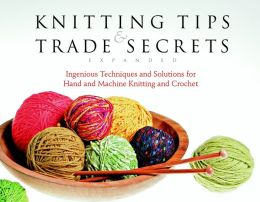 Knitting Tips and Trade Secrets, Expanded: Ingenious Techniques and Solutions for Stress-Free Hand and Machine Knitting and Crochet