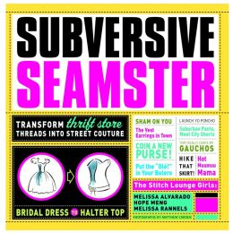 Subversive Seamster: Fabulous Projects that Transform Thrift Store Threads into Street Couture