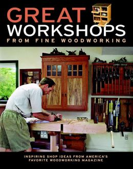 Great Workshops from Fine Woodworking: Inspiring Shop Ideas from America's Favorite Woodworking Magazine