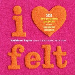 I Heart Felt: 33 Eye-Popping Projects for the Inspired Knitter