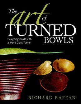 The Art of Turned Bowls: Designing Spectacular Bowls with a World-Class Turner