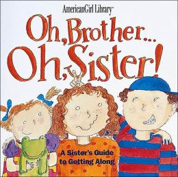 Oh, Brother... Oh, Sister!: A Sister's Guide to Getting Along (American Girl Library Series)