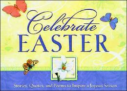 Celebrate Easter: Stories, Quotes and Poems to Inspire a Joyous Season