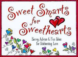 Sweetsmarts for Sweethearts: Savvy Advice and Fun Ideas for Celebrating Love
