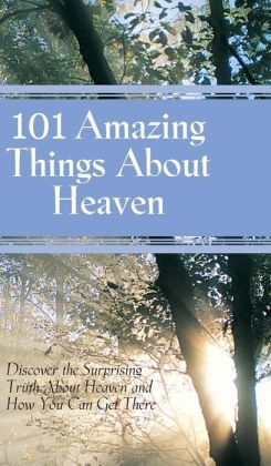 101 Amazing Things about Heaven: Discover the Surprising Truth about Heaven and How You Can Get There