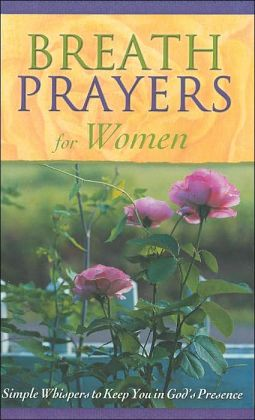 Breath Prayers for Women: Simple Whispers to Keep You in God's Presence (Breath Prayers Series)