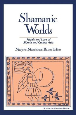 Shamanic Worlds: Rituals and Lore of Siberia and Central Asia
