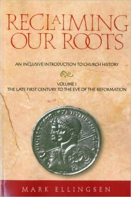Reclaiming Our Roots -- Volume 1: The Late First Century to the Eve of the Reformation