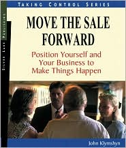 Move the Sale Forward: Position Yourself and Your Business to Make Things Happen