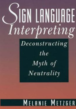 Sign Language Interpreting: Deconstructing the Myth of Neutrality