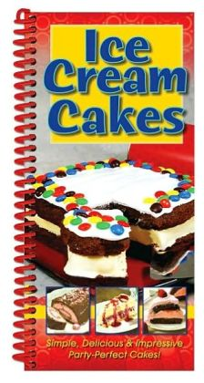Ice Cream Cakes: Simple, Delicious and Impressive Party-Perfect Cakes!