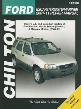 Chilton's Ford Escape/ Tribute/ Mariner 2001-11 Repair Manual : Covers All U.s. and Canadian Models of Ford Escape, Mazda Tribute (2001-11) & Mercury Mariner (2005-11)