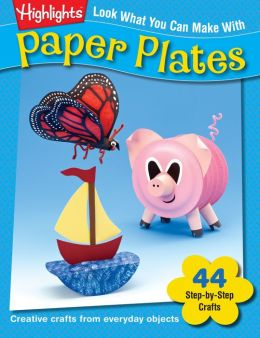 Look What You Can Make With Paper Plates : Over 90 Pictured Crafts and Dozens of More Ideas