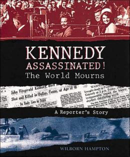 Kennedy Assassinated!: The World Mourns: A Reporter's Story