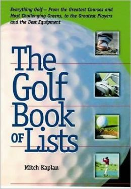 The Golf Book of Lists: Everything Golf - From the Greatest Courses and Most Challenging Greens, to the Greatest Players and the Best Equipment