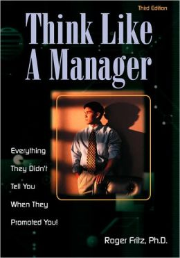 Think Like a Manager: Everything They Didn't Tell You When They Promoted You!