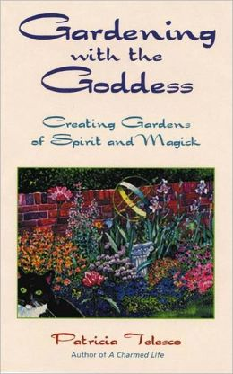 Gardening with the Goddess: Creating Gardens of Spirit and Magick