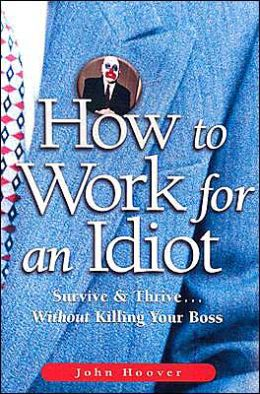 How to Work for an Idiot: Survive and Thrive...without Killing Your Boss