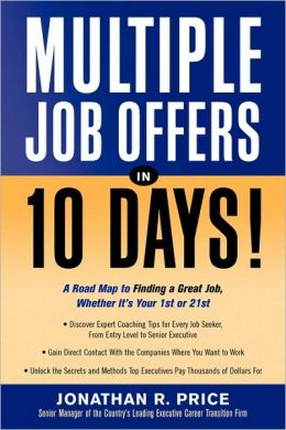 Multiple Job Offers in 10 Days!: A Road Map to Finding a Great Job, Whether It's Your 1st Or 21st