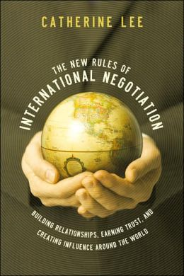 The New Rules of International Negotiation: Building Relationships, Earning Trust, and Creating Influence Around the World