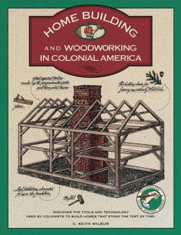 Homebuilding and Woodworking in Colonial America: An Illustrated Source Book of Practical Techniques Used by the Colonists