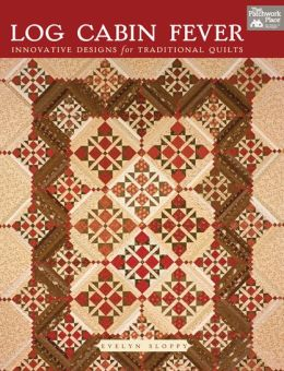 Log Cabin Fever: Innovative Designs for Traditional Quilts Evelyn Sloppy
