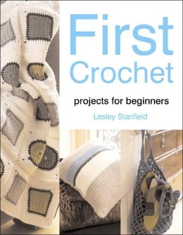 First Crochet: Projects for Beginners Lesley Stanfield
