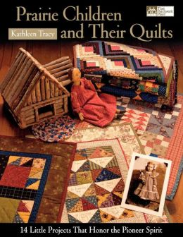 Prairie Children and Their Quilts: 14 Little Projects That Honor the Pioneer Spirit