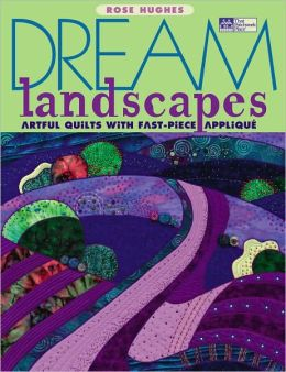Dream Landscapes: Artful Quilts with Fast-Piece Applique