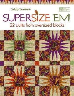 Supersize 'Em!: 22 Quilts from Oversized Blocks