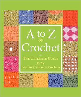 A to Z of Crochet: The Ultimate Guide for the Beginner to Advanced Crocheter