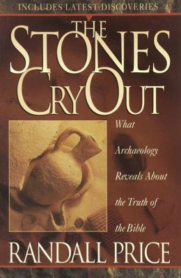 The Stones Cry Out: How Archaeology Reveals the Truth of the Bible