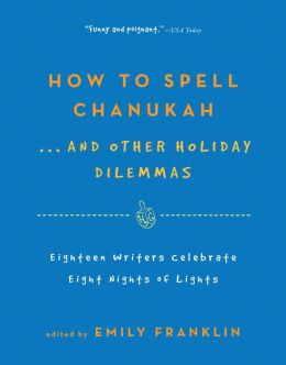 How to Spell Chanukah...And Other Holiday Dilemmas: 18 Writers Celebrate 8 Nights of Lights