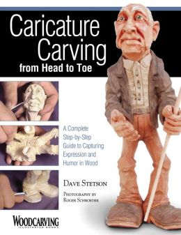 Caricature Carving From Head to Toe: A Complete Step-By-Step Guide to Capturing Expressiona and Humor in Wood