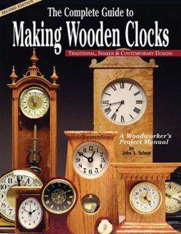 Complete Guide to Making Wooden Clocks: Traditional, Shaker & Contemporary Designs: A Woodworker's Project Manual