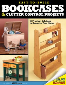 Easy-to-Build Bookcases, Shelves and Clutter Control Projects: 18 Practical Solutions to Organize Your Home