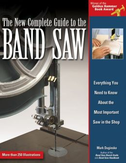 New Complete Guide to the Band Saw: Everything You Need to Know About the Most Important Saw in the Shop