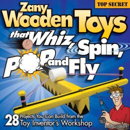 Zany Wooden Toys That Whiz, Spin, Pop, and Fly: 28 Top-Secret Projects You Can Build from the Toy Inventor's Workshop