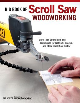 Big Book of Scroll Saw Woodworking: More Than 60 Projects and Techniques for Fretwork, Intarsia & Other Scroll Saw Crafts