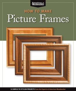 How to Make Picture Frames: 12 Simple to Stylish Projects from the Experts at American Woodworker