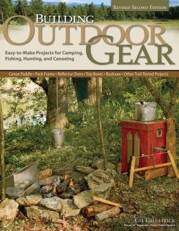 Building Outdoor Gear, 2nd Edition, Revised and Expanded: Easy-to-Make Projects for Camping, Fishing, Hunting and Canoeing (Canoe Paddle, Pack Frame, Reflector Oven, Trip Boxes, Bucksaw, Other Trail-Tested Projects)