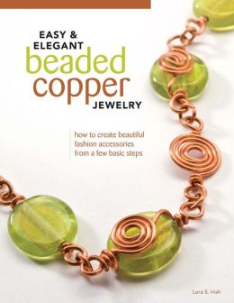 Easy & Elegant Beaded Copper Jewelry: How to Create Beautiful Fashion Accessories from a Few Basic Steps