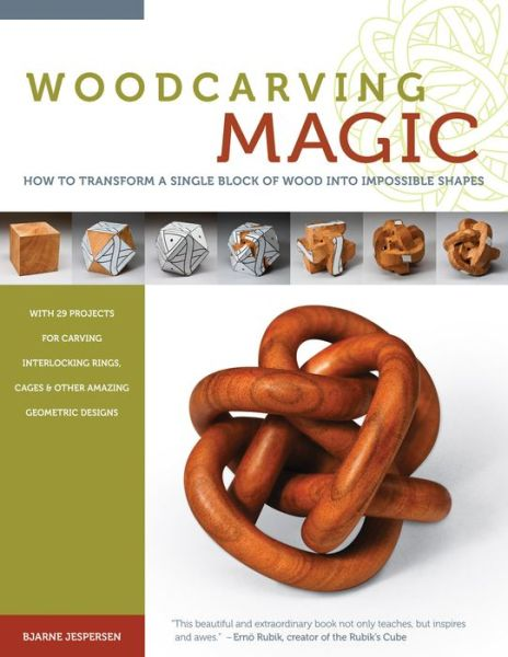 Woodcarving Magic: How to Transform a Single Block of Wood into Impossible Shapes (With 29 Projects for Carving Interlocking Rings, Cages & Other Amazing Geometric Designs)