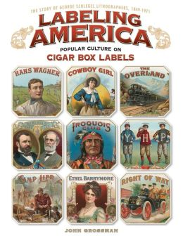 Labeling America:Cigar Box Designs as Reflections of Popular Culture: The Story of George Schlegel Lithographers, 1879-1965